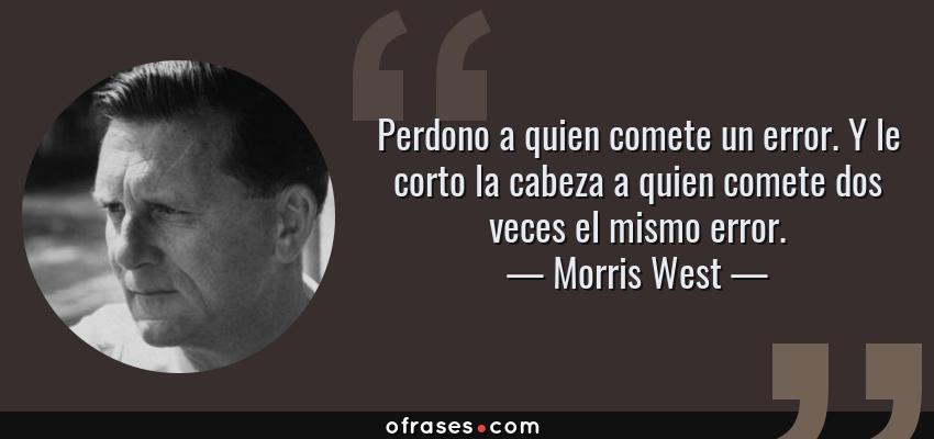 Frases de Morris West - Perdono a quien comete un error. Y le corto la cabeza a quien comete dos veces el mismo error.