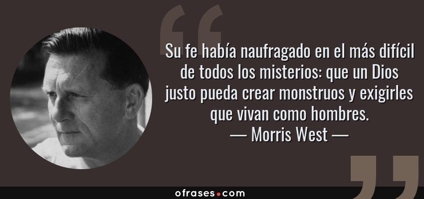 Frases de Morris West - Su fe había naufragado en el más difícil de todos los misterios: que un Dios justo pueda crear monstruos y exigirles que vivan como hombres.