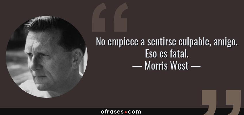 Frases de Morris West - No empiece a sentirse culpable, amigo. Eso es fatal.