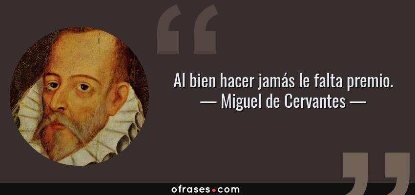 Frases de Miguel de Cervantes - Al bien hacer jamás le falta premio.