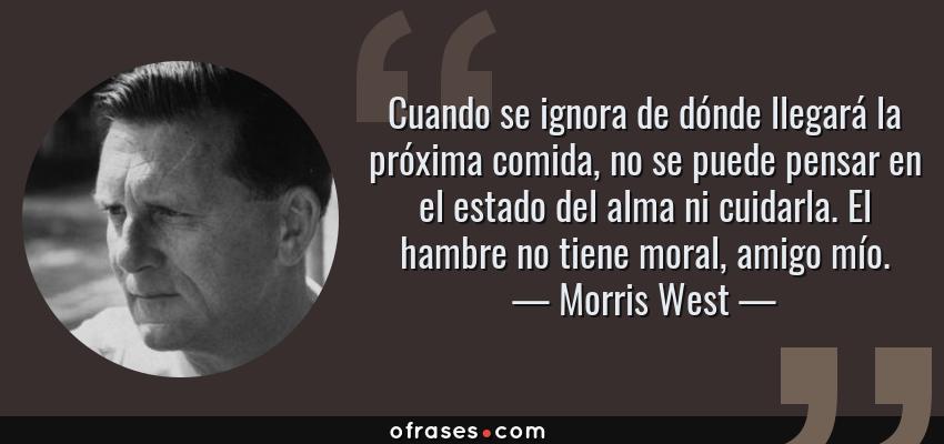 Frases de Morris West - Cuando se ignora de dónde llegará la próxima comida, no se puede pensar en el estado del alma ni cuidarla. El hambre no tiene moral, amigo mío.
