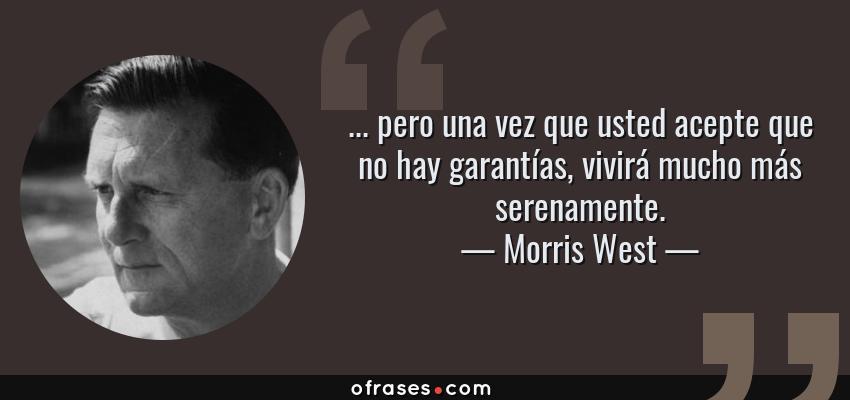 Frases de Morris West - ... pero una vez que usted acepte que no hay garantías, vivirá mucho más serenamente.