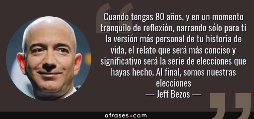 Frases de Jeff Bezos - Cuando tengas 80 años, y en un momento tranquilo de reflexión, narrando sólo para ti la versión más personal de tu historia de vida, el relato que será más conciso y significativo será la serie de elecciones que hayas hecho. Al final, somos nuestras elecciones