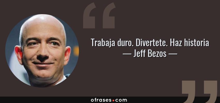 Frases de Jeff Bezos - Trabaja duro. Divertete. Haz historia