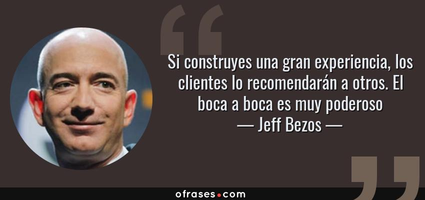 Frases de Jeff Bezos - Si construyes una gran experiencia, los clientes lo recomendarán a otros. El boca a boca es muy poderoso