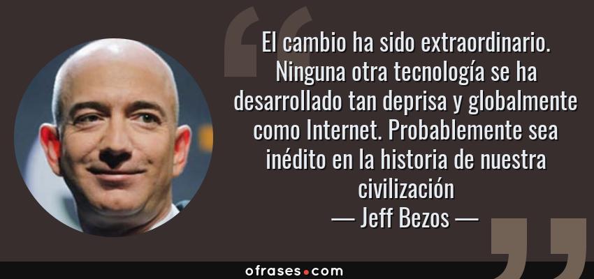 Frases de Jeff Bezos - El cambio ha sido extraordinario. Ninguna otra tecnología se ha desarrollado tan deprisa y globalmente como Internet. Probablemente sea inédito en la historia de nuestra civilización