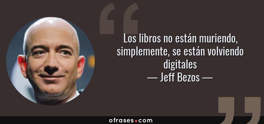 Frases de Jeff Bezos - Los libros no están muriendo, simplemente, se están volviendo digitales