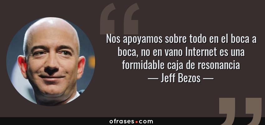 Frases de Jeff Bezos - Nos apoyamos sobre todo en el boca a boca, no en vano Internet es una formidable caja de resonancia