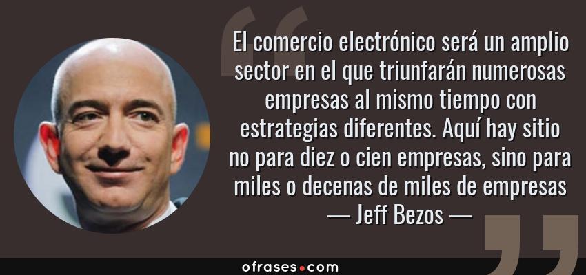 Frases de Jeff Bezos - El comercio electrónico será un amplio sector en el que triunfarán numerosas empresas al mismo tiempo con estrategias diferentes. Aquí hay sitio no para diez o cien empresas, sino para miles o decenas de miles de empresas