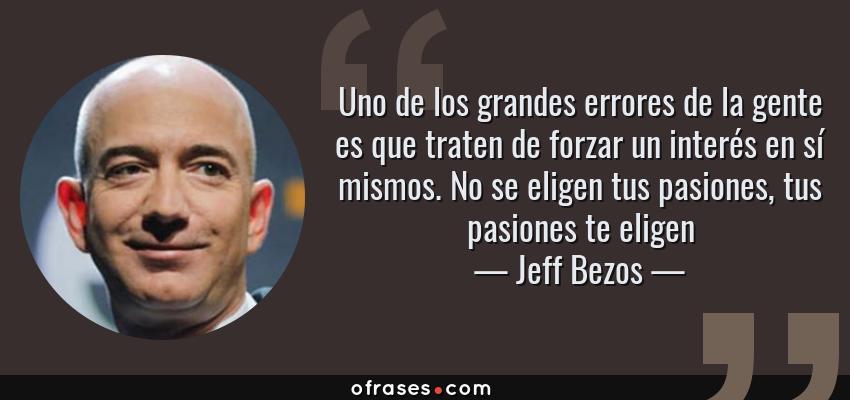Frases de Jeff Bezos - Uno de los grandes errores de la gente es que traten de forzar un interés en sí mismos. No se eligen tus pasiones, tus pasiones te eligen