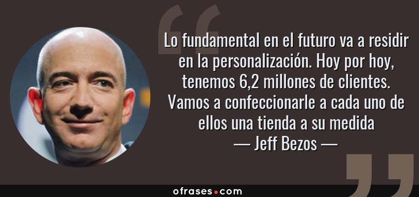 Frases de Jeff Bezos - Lo fundamental en el futuro va a residir en la personalización. Hoy por hoy, tenemos 6,2 millones de clientes. Vamos a confeccionarle a cada uno de ellos una tienda a su medida
