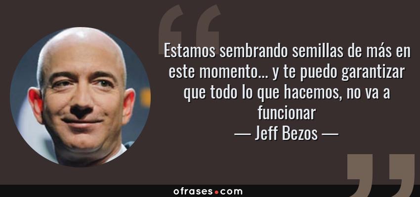 Frases de Jeff Bezos - Estamos sembrando semillas de más en este momento... y te puedo garantizar que todo lo que hacemos, no va a funcionar
