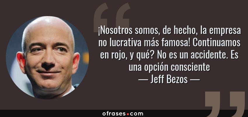 Frases de Jeff Bezos - ¡Nosotros somos, de hecho, la empresa no lucrativa más famosa! Continuamos en rojo, y qué? No es un accidente. Es una opción consciente