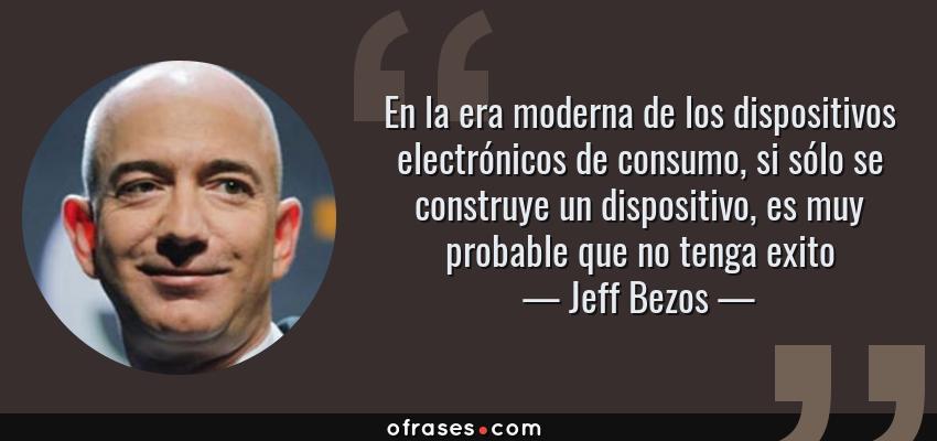 Frases de Jeff Bezos - En la era moderna de los dispositivos electrónicos de consumo, si sólo se construye un dispositivo, es muy probable que no tenga exito