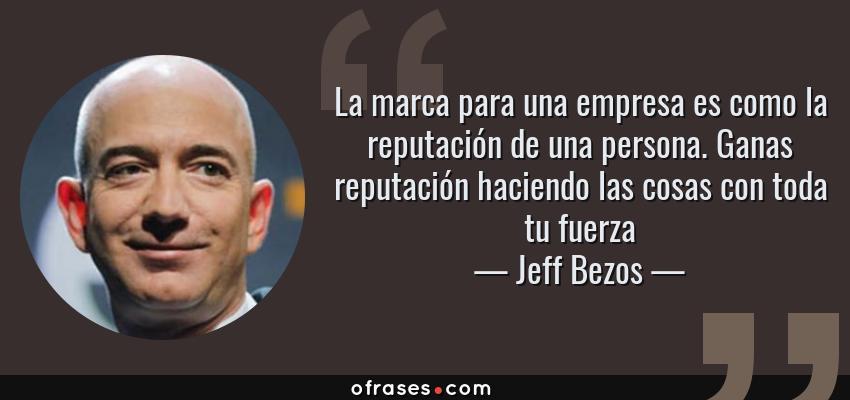Frases de Jeff Bezos - La marca para una empresa es como la reputación de una persona. Ganas reputación haciendo las cosas con toda tu fuerza