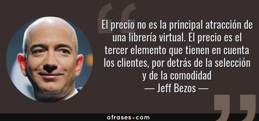 Frases de Jeff Bezos - El precio no es la principal atracción de una librería virtual. El precio es el tercer elemento que tienen en cuenta los clientes, por detrás de la selección y de la comodidad