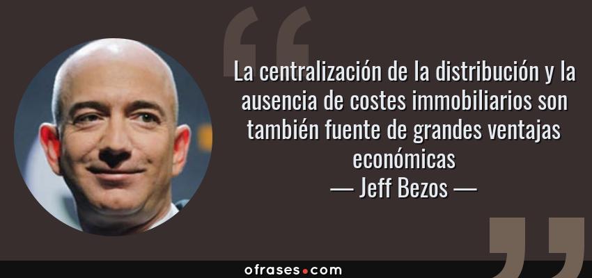 Frases de Jeff Bezos - La centralización de la distribución y la ausencia de costes immobiliarios son también fuente de grandes ventajas económicas