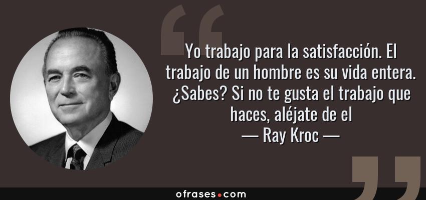 Frases de Ray Kroc - Yo trabajo para la satisfacción. El trabajo de un hombre es su vida entera. ¿Sabes? Si no te gusta el trabajo que haces, aléjate de el