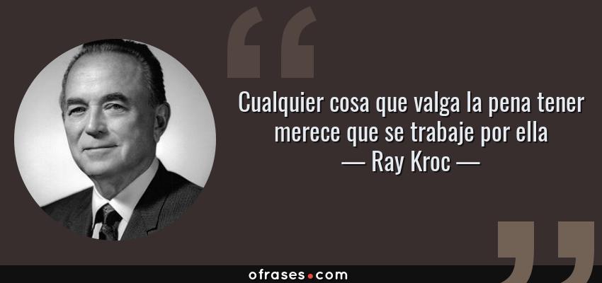 Frases de Ray Kroc - Cualquier cosa que valga la pena tener merece que se trabaje por ella