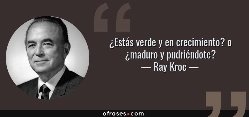 Frases de Ray Kroc - ¿Estás verde y en crecimiento? o ¿maduro y pudriéndote?