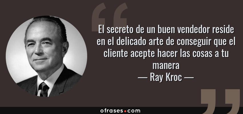 Frases de Ray Kroc - El secreto de un buen vendedor reside en el delicado arte de conseguir que el cliente acepte hacer las cosas a tu manera