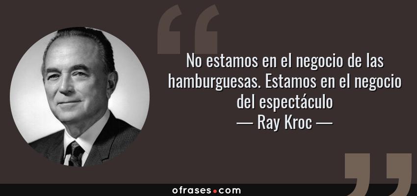 Frases de Ray Kroc - No estamos en el negocio de las hamburguesas. Estamos en el negocio del espectáculo