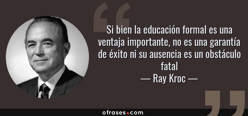 Frases de Ray Kroc - Si bien la educación formal es una ventaja importante, no es una garantía de éxito ni su ausencia es un obstáculo fatal
