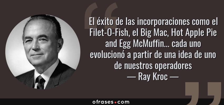 Frases de Ray Kroc - El éxito de las incorporaciones como el Filet-O-Fish, el Big Mac, Hot Apple Pie and Egg McMuffin... cada uno evolucionó a partir de una idea de uno de nuestros operadores
