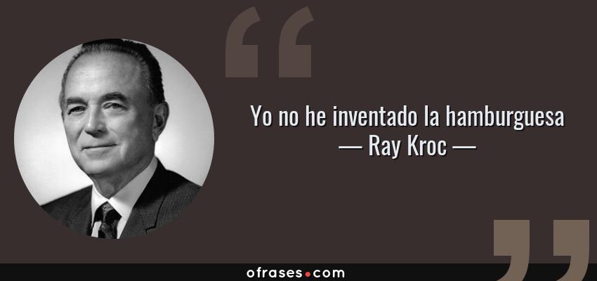 Frases de Ray Kroc - Yo no he inventado la hamburguesa