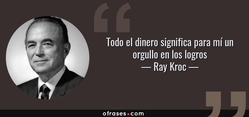 Frases de Ray Kroc - Todo el dinero significa para mí un orgullo en los logros