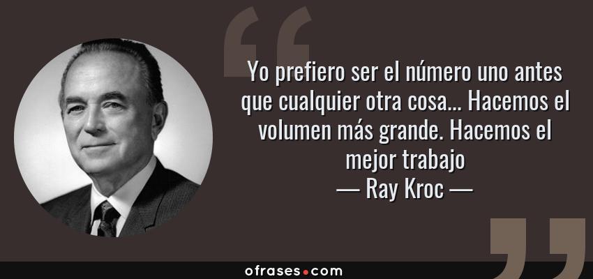 Frases de Ray Kroc - Yo prefiero ser el número uno antes que cualquier otra cosa... Hacemos el volumen más grande. Hacemos el mejor trabajo