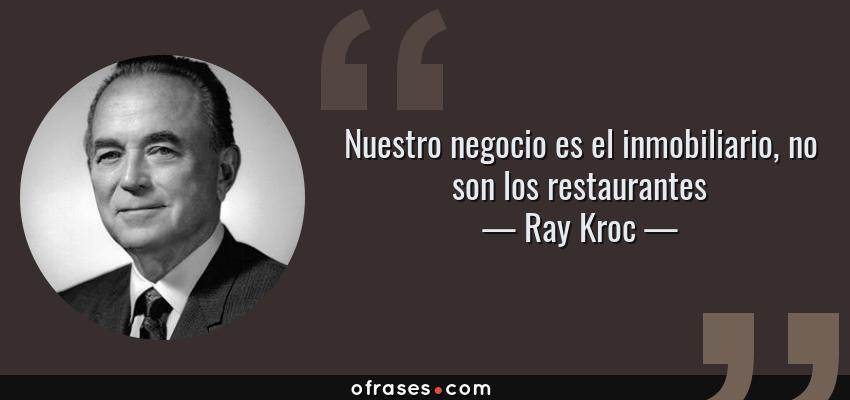 Frases de Ray Kroc - Nuestro negocio es el inmobiliario, no son los restaurantes