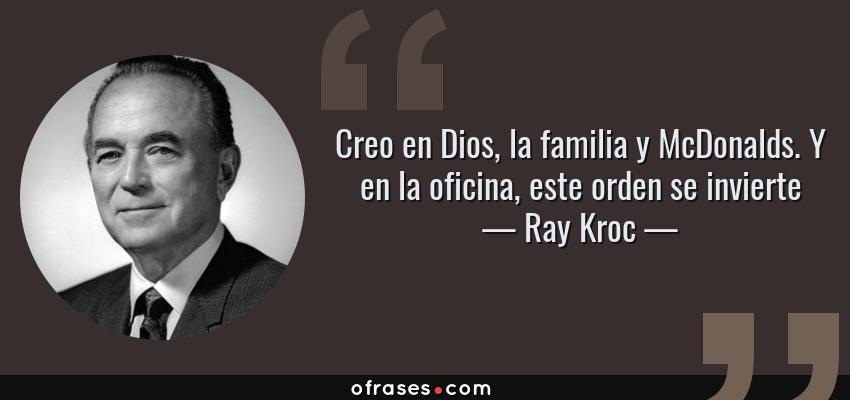 Frases de Ray Kroc - Creo en Dios, la familia y McDonalds. Y en la oficina, este orden se invierte