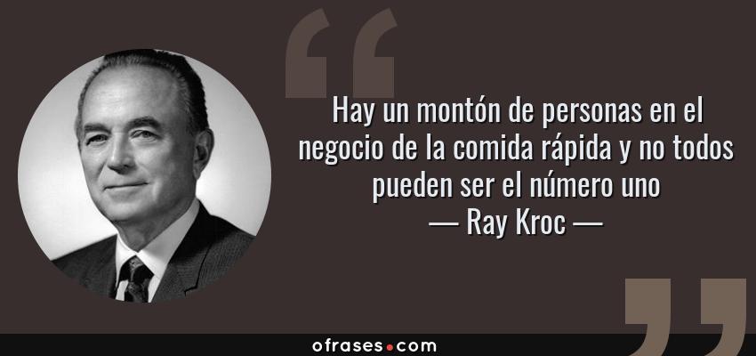 Frases de Ray Kroc - Hay un montón de personas en el negocio de la comida rápida y no todos pueden ser el número uno