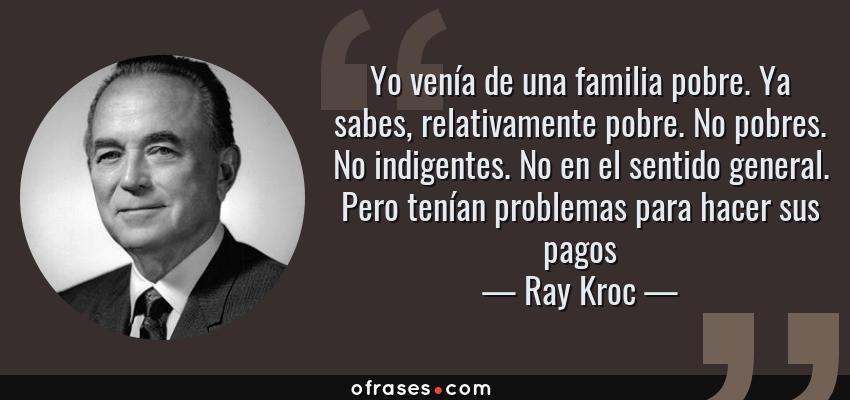 Frases de Ray Kroc - Yo venía de una familia pobre. Ya sabes, relativamente pobre. No pobres. No indigentes. No en el sentido general. Pero tenían problemas para hacer sus pagos