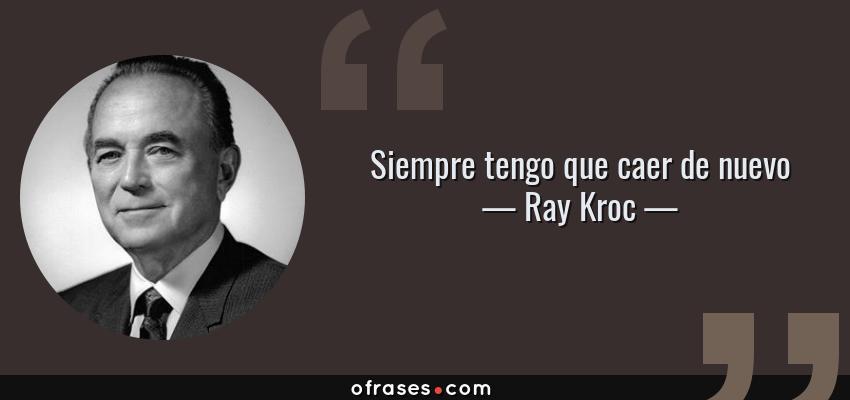 Frases de Ray Kroc - Siempre tengo que caer de nuevo