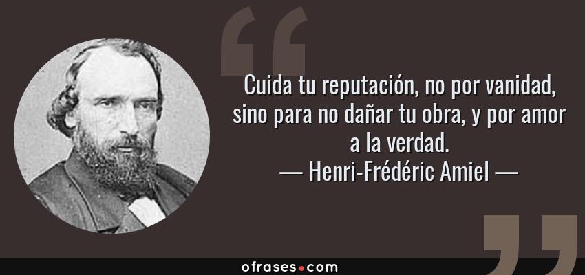 Frases de Henri-Frédéric Amiel - Cuida tu reputación, no por vanidad, sino para no dañar tu obra, y por amor a la verdad.