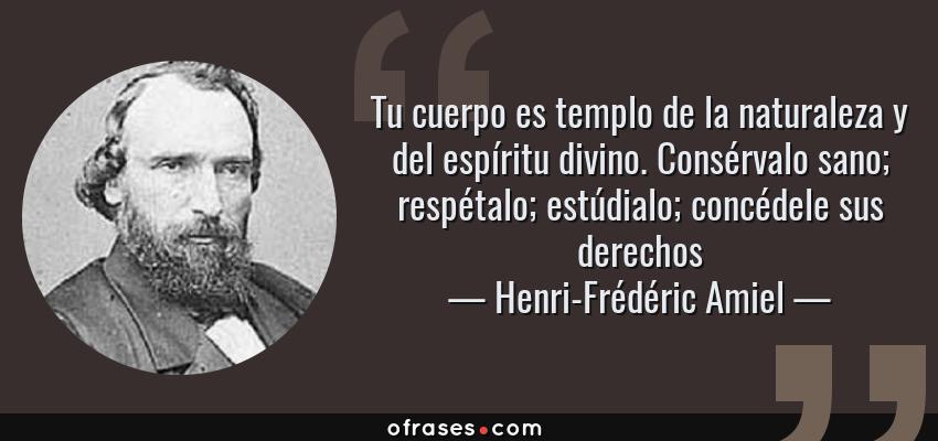 Frases de Henri-Frédéric Amiel - Tu cuerpo es templo de la naturaleza y del espíritu divino. Consérvalo sano; respétalo; estúdialo; concédele sus derechos