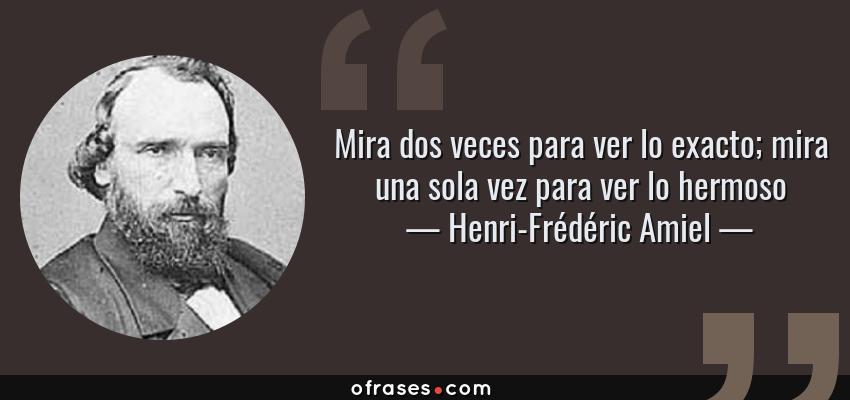 Frases de Henri-Frédéric Amiel - Mira dos veces para ver lo exacto; mira una sola vez para ver lo hermoso