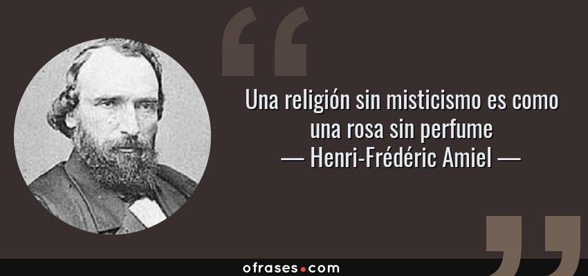 Frases de Henri-Frédéric Amiel - Una religión sin misticismo es como una rosa sin perfume