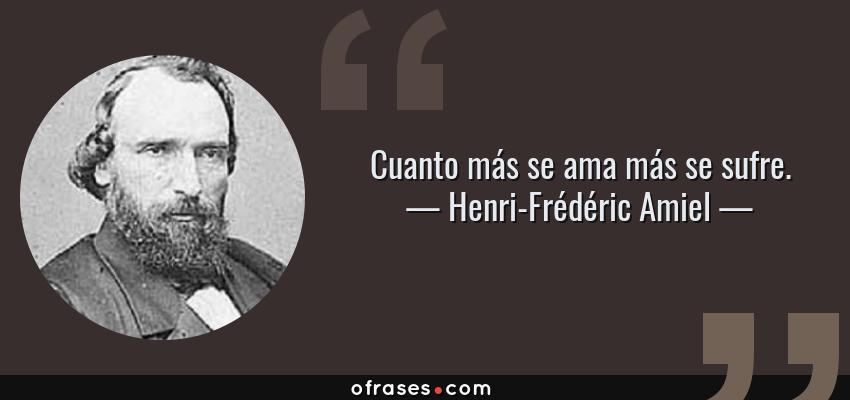 Frases de Henri-Frédéric Amiel - Cuanto más se ama más se sufre.