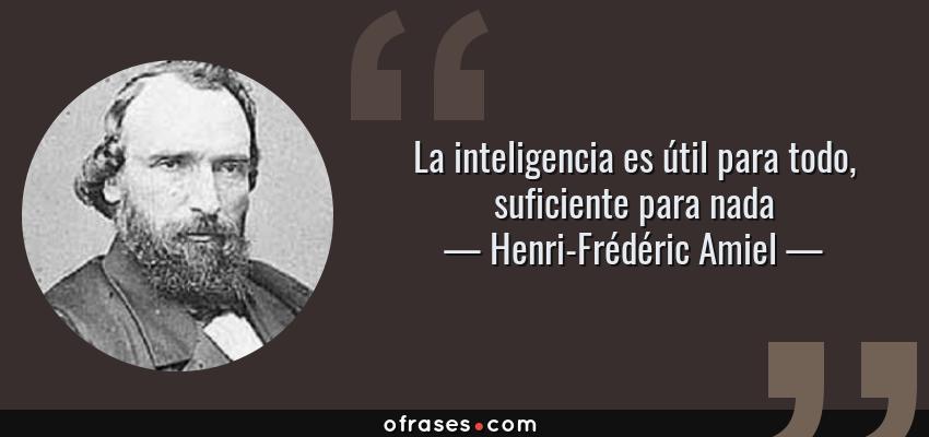 Frases de Henri-Frédéric Amiel - La inteligencia es útil para todo, suficiente para nada
