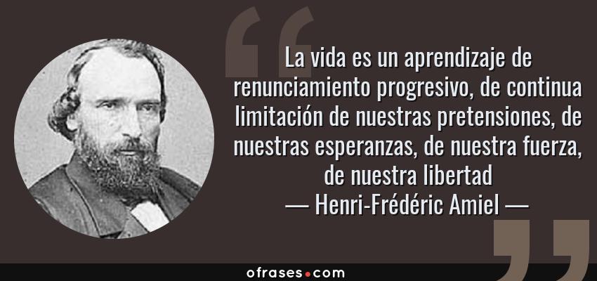 Frases de Henri-Frédéric Amiel - La vida es un aprendizaje de renunciamiento progresivo, de continua limitación de nuestras pretensiones, de nuestras esperanzas, de nuestra fuerza, de nuestra libertad