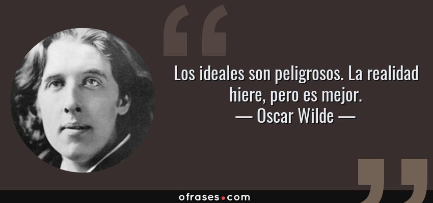 Frases de Oscar Wilde - Los ideales son peligrosos. La realidad hiere, pero es mejor.