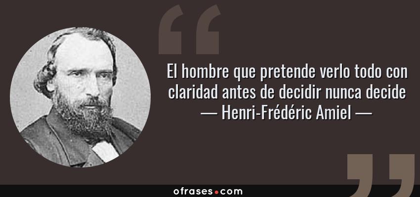 Frases de Henri-Frédéric Amiel - El hombre que pretende verlo todo con claridad antes de decidir nunca decide