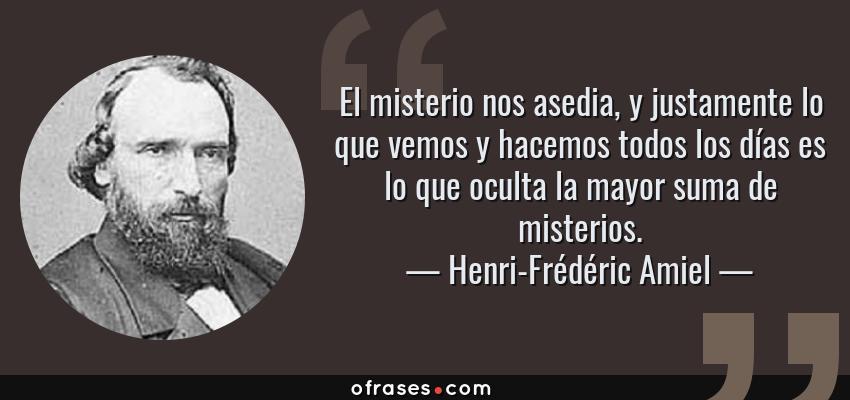 Frases de Henri-Frédéric Amiel - El misterio nos asedia, y justamente lo que vemos y hacemos todos los días es lo que oculta la mayor suma de misterios.