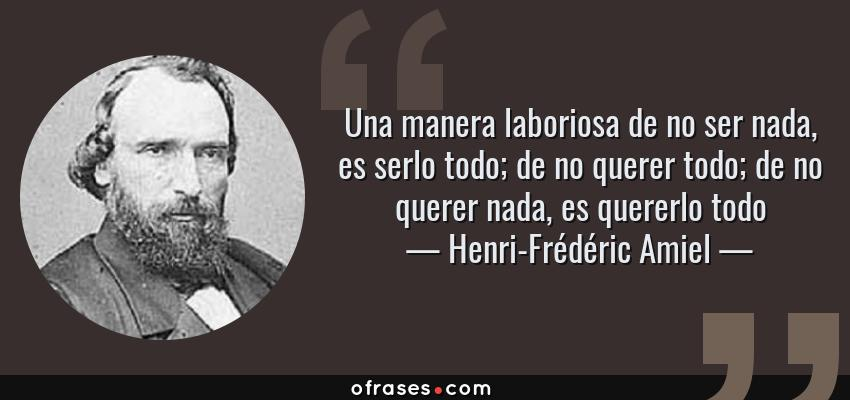 Frases de Henri-Frédéric Amiel - Una manera laboriosa de no ser nada, es serlo todo; de no querer todo; de no querer nada, es quererlo todo