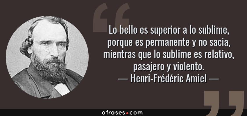 Frases de Henri-Frédéric Amiel - Lo bello es superior a lo sublime, porque es permanente y no sacia, mientras que lo sublime es relativo, pasajero y violento.