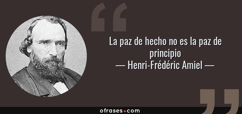 Frases de Henri-Frédéric Amiel - La paz de hecho no es la paz de principio