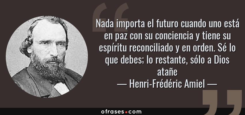 Frases de Henri-Frédéric Amiel - Nada importa el futuro cuando uno está en paz con su conciencia y tiene su espíritu reconciliado y en orden. Sé lo que debes; lo restante, sólo a Dios atañe